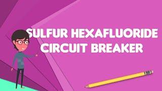 What is Sulfur hexafluoride circuit breaker?, Explain Sulfur hexafluoride circuit breaker