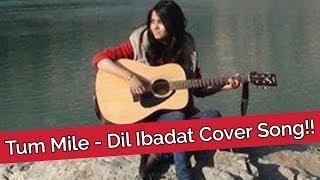 Tum Mile  Dil Ibadat Cover Song  Shraddha Sharma