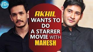 Akhil Akkineni Wants To Do A Multi Starrer Movie With Mahesh Babu