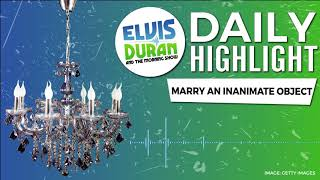Marry an Inanimate Object   Elvis Duran Daily Highlight