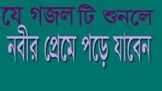 এ গজল টি শুনলে নবীর  প্রেমে পড়ে যাবেন .....হৃদয় শীতল হয়ে যাবে bangla islamic song 2017