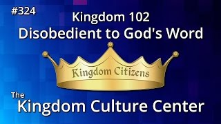 Kingdom 102: Disobedient to God's Word (Kingdom Culture Center 324)