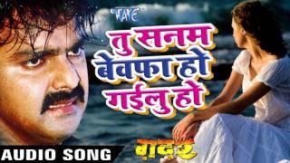 तू सनम बेवफा हो गईलू हो - Pawan Singh - New Bhojpuri Sad Song - Gadar - Bhojpuri Sad Songs 2016 new