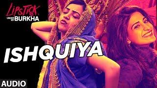 "Ishquiya Full Audio Song l ""Lipstick Under My Burkha""   ""Songs 2017 ""   T-Series"