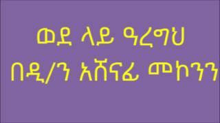 ወደ ላይ ዓረግህ ዲ/ን አሸናፊ መኮንን Deacon Ashenafi Mekonnen Wede laye Aregh