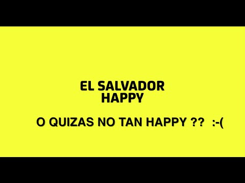 EL SALVADOR HAPPY O QUIZAS NO TAN HAPPY