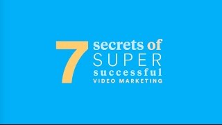 7 Secrets of Super-Successful Video Marketing