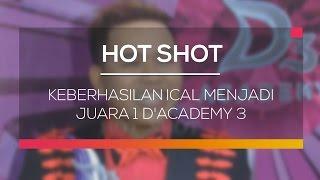 Keberhasilan Ical Menjadi Juara 1 D'Academy 3 - Hot Shot