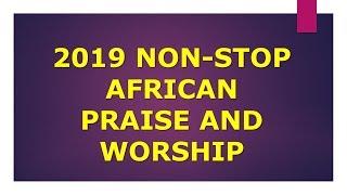 2019 NON-STOP AFRICAN-NIGERIAN MEGA PRAISE- PRAISE AND WORSHIP BY SHILOH HIIGH PRAISE, BETHEL MUSIC