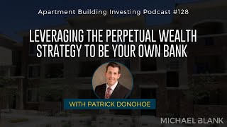Leveraging the Perpetual Wealth Strategy to Be Your Own Bank – With Patrick Donohoe