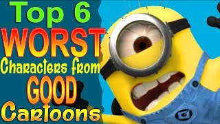 Top 6 WORST Characters from GOOD Cartoons