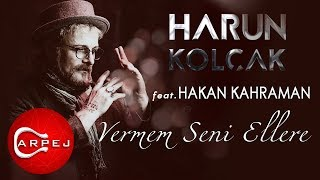 Harun Kolçak - Vermem Seni Ellere (feat. Hakan Kahraman)
