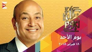 كل يوم - عمرو اديب - الأحد 18 فبراير 2018 - الحلقة الكاملة