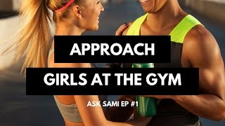 How to Approach Girls at the GYM? - Ask Sami Ep#1