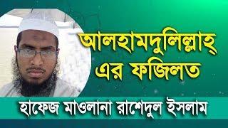 আলহামদুলিল্লাহ এর ফজিলত - হাফেজ মাওলানা রাশেদুল ইসলাম _ hafez mawlana rashedul islam -17-11-2017