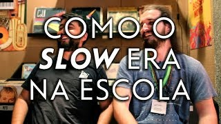 COMO O SLOW ERA NA ESCOLA?