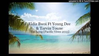 Eldiz Bwoi Ft Young Dee & Tarvin Toune - Too Long [Pacific Vibes 2015]