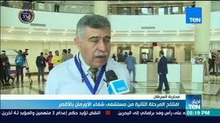 أخبارTeN - افتتاح المرحلة الثانية من مستشفى شفاء الأورمان بالأقصر