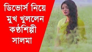 অবশেষে ডিভোরস নিয়ে মুখ খুললেন কণ্ঠশিল্পী সালমা । Singer Salma | Bangla news Today |