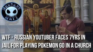 [News] WTF - Russian YouTuber faces 7yrs in jail for playing Pokemon Go in a church