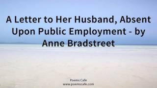 A Letter to Her Husband, Absent Upon Public Employment   by Anne Bradstreet