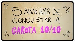 5 MANEIRAS DE CONQUISTAR A GAROTA 10/10