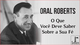 Oral Roberts - O Que Você Deve Saber Sobre a Sua Fé