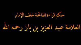 حكم قراءة الفاتحة خلف الإمام - العلامة عبد العزيز بن باز رحمه الله