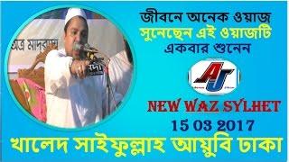 Maulana Khaled Saifullah Ayubi Dhaka | Bangla waz Sylhet 15 03 2017 New Bangla Waz
