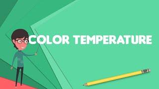 What is Color temperature?, Explain Color temperature, Define Color temperature