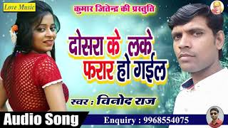दोसरा के लेके फरार हो गइल  || Dosara Ke Leke Farar Ho Gail || Vinod Raj || Latest Bhojpuri Song 2018