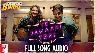 Ye Jawaani Teri - Full Song Audio | Meri Pyaari Bindu | Nakash Aziz | Jonita Gandhi | Sachin-Jigar