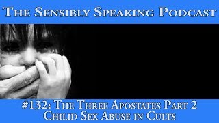Sensibly Speaking Podcast #132: The Three Apostates Part 2 - Child Sex Abuse in Cults