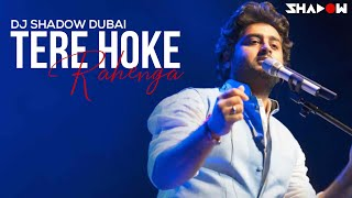 DJ Shadow Dubai | Tere Hoke Rahenge | Mashup | Arijit Singh