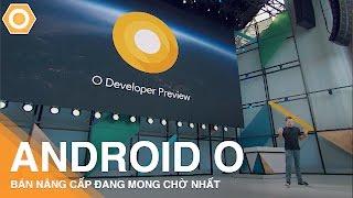 Android O - Phiên bản Android đáng mong chờ nhất năm!