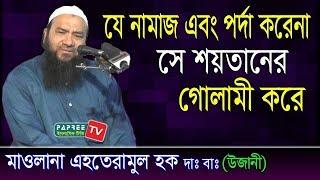 যে নামাজ এবং পর্দা করেনা সে শয়তানের গোলামী করে Maulana Ehteramul Haq (উজানী) Bangla Waz 2018