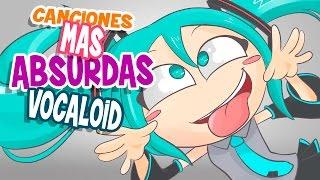 LAS CANCIONES VOCALOID MAS ABSURDAS
