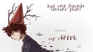 bad end friends (insane plan)//cap 1: wirt