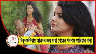 চিকুনগুনিয়ায় আক্রান্ত হয়ে মারা গেলেন অভিনেত্রী শবনাম ফারিয়ার বাবা |Actress Shabnam Faria Father Dead