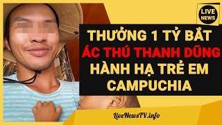 Thưởng 1 Tỷ Bắt Ác Nhân Người Việt Tra Tấn Hành Hạ Bé 2 Tuổi Campuchia: Nguyễn Thành Dũng
