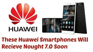 These Huawei smartphones will receive Android 7.0 Nougat soon (Details)