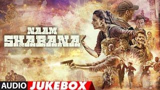 Naam Shabana Full Audio Album | Akshay Kumar, Taapsee Pannu, Taher Shabbir| Audio Jukebox