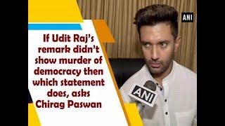If Udit Raj's remark didn't show murder of democracy then which statement does, asks Chirag Paswan