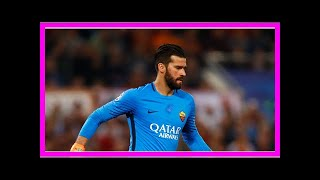 Breaking News | Roma yet to receive any offers for Chelsea transfer targets Alisson or Manolas