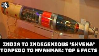 INDIA TO INDEGENIOUS 'SHYENA' TORPEDO TO MYANMAR: TOP 5 FACTS