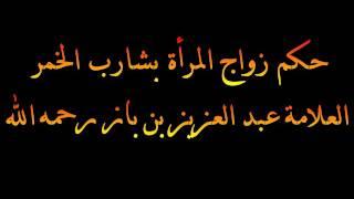 حكم زواج المرأة بشارب الخمر - العلامة عبد العزيز بن باز رحمه الله