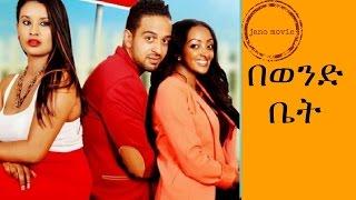 በወንድ ቤት-ethiopia amharic movie 2017(be wende bet).mp4
