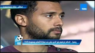 ستاد TEN - مدحت شلبي: رسميآ الحكم ابراهيم نور الدين يقرر بدء مباراة الأهلى و سموحة 9:45