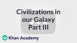 Detectable civilizations in our galaxy 3 | Cosmology & Astronomy | Khan Academy