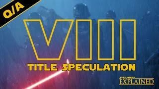 Episode VIII Title Speculation, the Future of the Saga, and More - Star Wars Explained Weekly Q&A